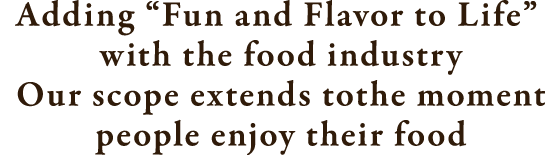 "Adding ""Fun and Flavor to Life"" with the food industry Our scope extends to the moment people enjoy their food"